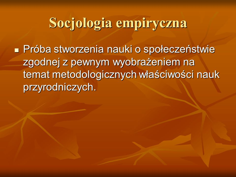 Socjologia empiryczna Próba stworzenia nauki o społeczeństwie zgodnej z pewnym wyobrażeniem na temat metodologicznych właściwości nauk przyrodniczych.