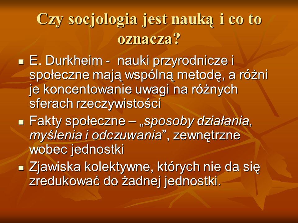 Czy socjologia jest nauką i co to oznacza? E. Durkheim - nauki przyrodnicze i społeczne mają wspólną metodę, a różni je koncentowanie uwagi na różnych