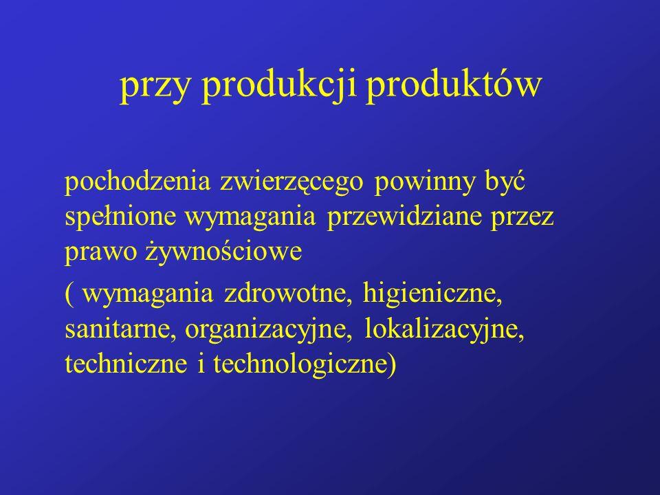 przy produkcji produktów pochodzenia zwierzęcego powinny być spełnione wymagania przewidziane przez prawo żywnościowe ( wymagania zdrowotne, higienicz