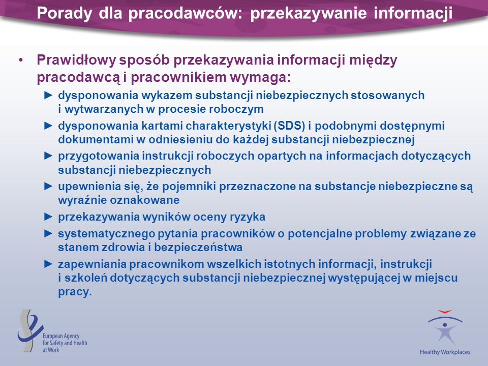 Gdzie szukać pomocy Wiele pomocnych informacji i wskazówek znajduje się w witrynie internetowej Agencji: sekcja dotycząca substancji niebezpiecznych i zawierająca przykłady dobrych praktyk z całej UE oraz biuletyn Facts 33, 34 i 35: http://osha.europa.eu/topics/ds http://osha.europa.eu/topics/ds sekcja dotycząca oceny ryzyka i zawierająca narzędzia oceny ryzyka oraz listy kontrolne: http://osha.europa.eu/topics/riskassessment informacje na temat substancji niebezpiecznych przeznaczone przede wszystkim dla MŚP: http://sme.osha.europa.eu/products/dangerous_substances/ informacje dotyczące kampanii na rzecz oceny ryzyka zawodowego: http://hw.osha.europa.eu