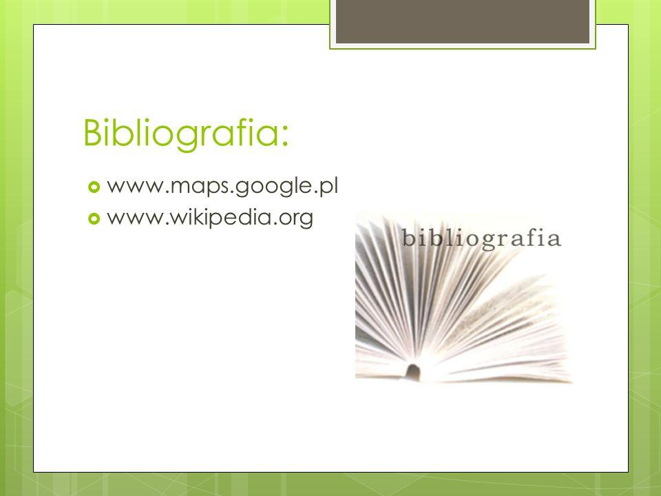 Bibliografia: www.maps.google.pl www.wikipedia.org