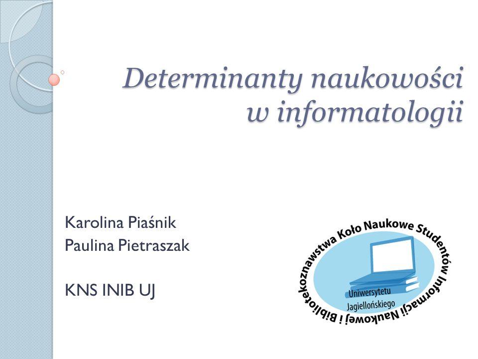 Determinanty naukowości w informatologii Karolina Piaśnik Paulina Pietraszak KNS INIB UJ