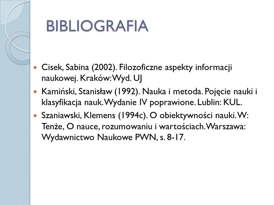 BIBLIOGRAFIA Cisek, Sabina (2002). Filozoficzne aspekty informacji naukowej. Kraków: Wyd. UJ Kamiński, Stanisław (1992). Nauka i metoda. Pojęcie nauki