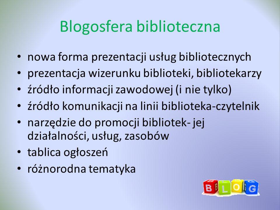 Blogosfera biblioteczna nowa forma prezentacji usług bibliotecznych prezentacja wizerunku biblioteki, bibliotekarzy źródło informacji zawodowej (i nie tylko) źródło komunikacji na linii biblioteka-czytelnik narzędzie do promocji bibliotek- jej działalności, usług, zasobów tablica ogłoszeń różnorodna tematyka