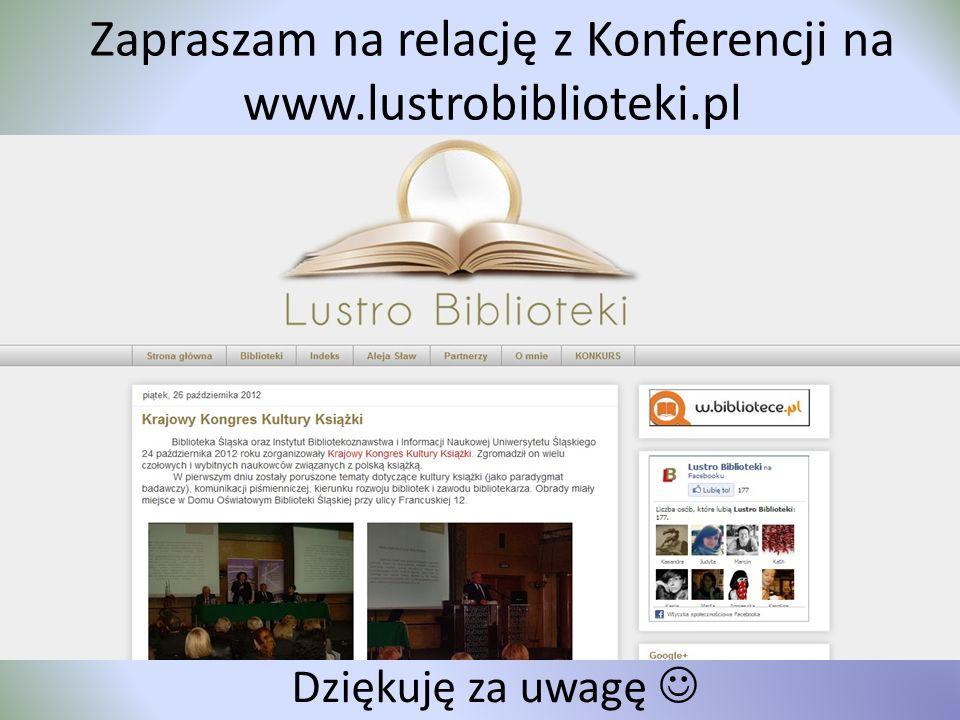 Zapraszam na relację z Konferencji na www.lustrobiblioteki.pl Dziękuję za uwagę