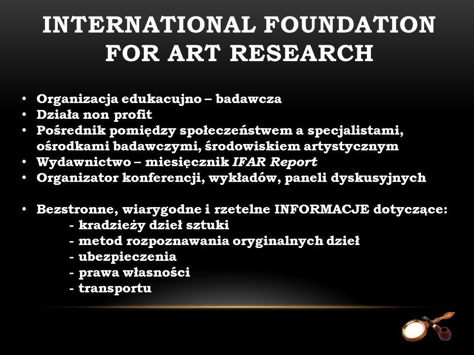 Organizacja edukacujno – badawcza Działa non profit Pośrednik pomiędzy społeczeństwem a specjalistami, ośrodkami badawczymi, środowiskiem artystycznym Wydawnictwo – miesięcznik IFAR Report Organizator konferencji, wykładów, paneli dyskusyjnych Bezstronne, wiarygodne i rzetelne INFORMACJE dotyczące: - kradzieży dzieł sztuki - metod rozpoznawania oryginalnych dzieł - ubezpieczenia - prawa własności - transportu