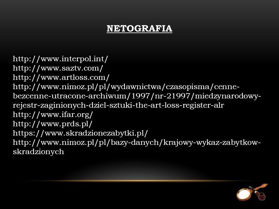 NETOGRAFIA http://www.interpol.int/ http://www.saztv.com/ http://www.artloss.com/ http://www.nimoz.pl/pl/wydawnictwa/czasopisma/cenne- bezcenne-utracone-archiwum/1997/nr-21997/miedzynarodowy- rejestr-zaginionych-dziel-sztuki-the-art-loss-register-alr http://www.ifar.org/ http://www.prds.pl/ https://www.skradzionezabytki.pl/ http://www.nimoz.pl/pl/bazy-danych/krajowy-wykaz-zabytkow- skradzionych