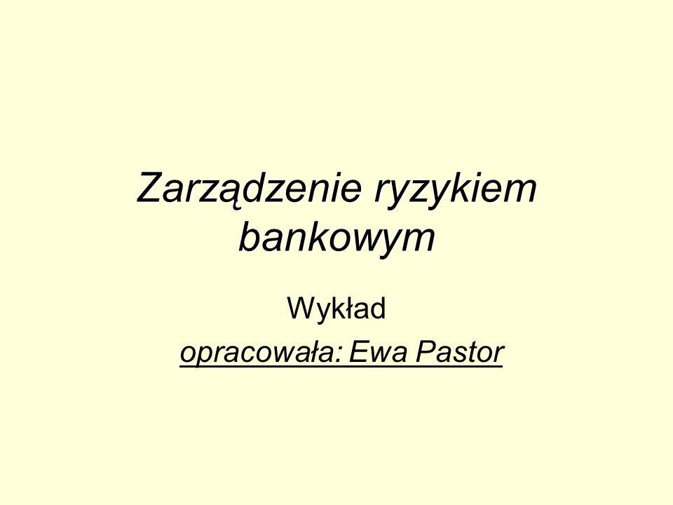 Zarządzenie ryzykiem bankowym Wykład opracowała: Ewa Pastor