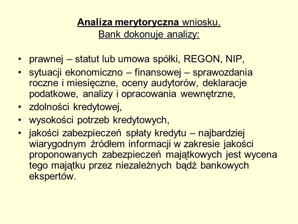 Analiza merytoryczna wniosku. Bank dokonuje analizy: prawnej – statut lub umowa spółki, REGON, NIP, sytuacji ekonomiczno – finansowej – sprawozdania r