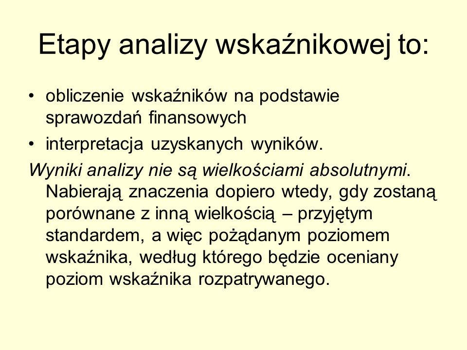 Etapy analizy wskaźnikowej to: obliczenie wskaźników na podstawie sprawozdań finansowych interpretacja uzyskanych wyników. Wyniki analizy nie są wielk
