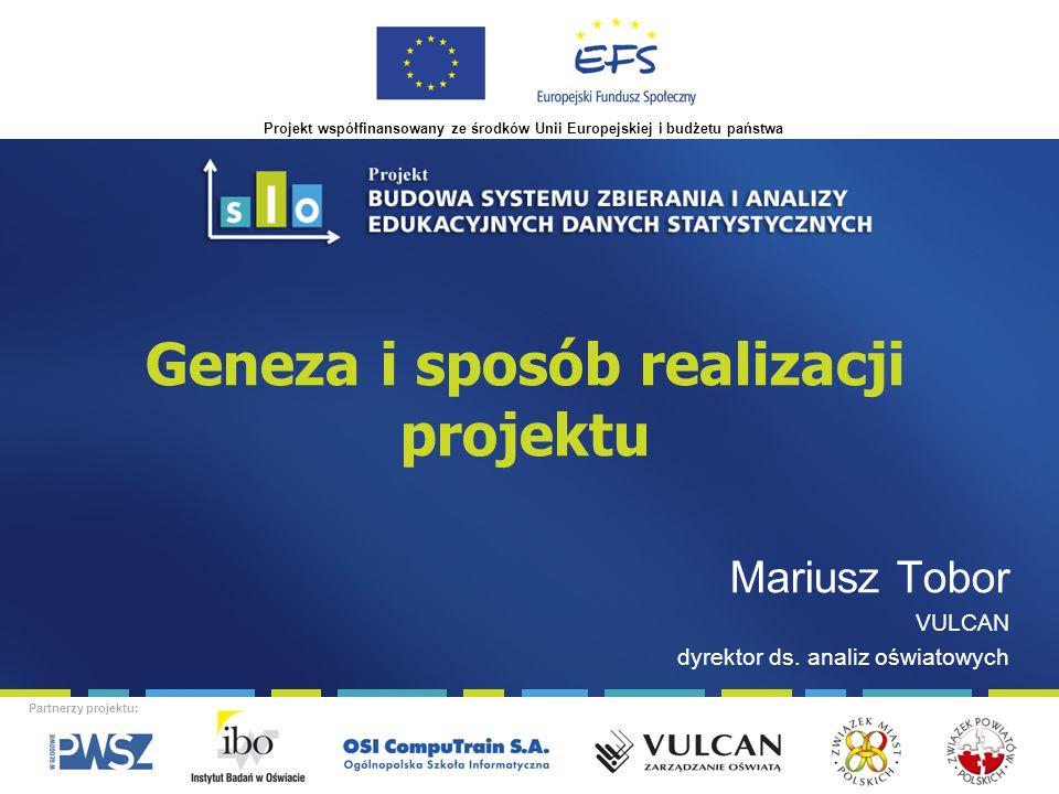 Projekt współfinansowany ze środków Unii Europejskiej i budżetu państwa Partnerzy projektu: Geneza i sposób realizacji projektu Mariusz Tobor VULCAN dyrektor ds.
