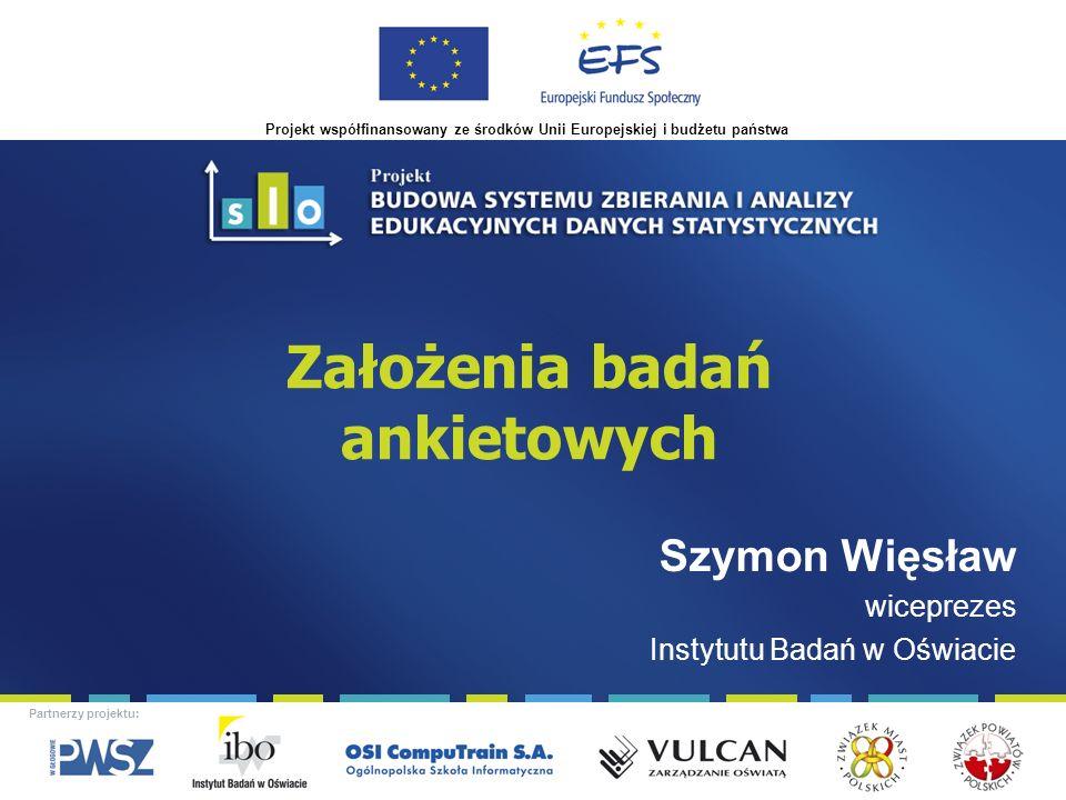 Projekt współfinansowany ze środków Unii Europejskiej i budżetu państwa Partnerzy projektu: Założenia badań ankietowych Szymon Więsław wiceprezes Instytutu Badań w Oświacie