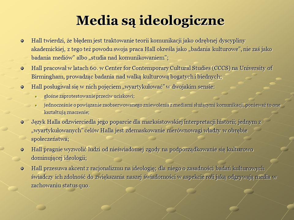 Media są ideologiczne Hall twierdzi, że błędem jest traktowanie teorii komunikacji jako odrębnej dyscypliny akademickiej, z tego też powodu swoja prac