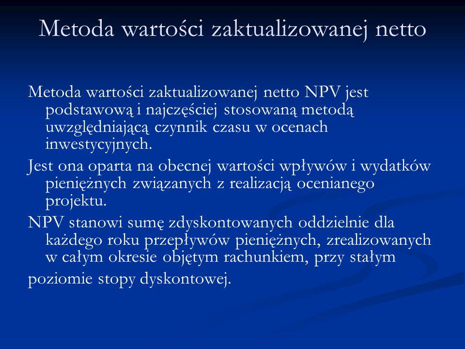 Metoda wartości zaktualizowanej netto Metoda wartości zaktualizowanej netto NPV jest podstawową i najczęściej stosowaną metodą uwzględniającą czynnik