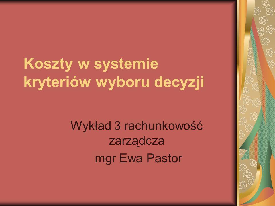 Koszty w systemie kryteriów wyboru decyzji Wykład 3 rachunkowość zarządcza mgr Ewa Pastor