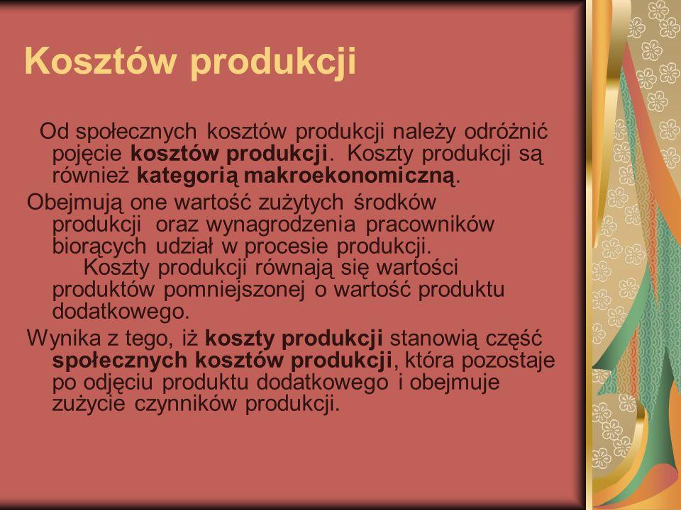 Kosztów produkcji Od społecznych kosztów produkcji należy odróżnić pojęcie kosztów produkcji. Koszty produkcji są również kategorią makroekonomiczną.