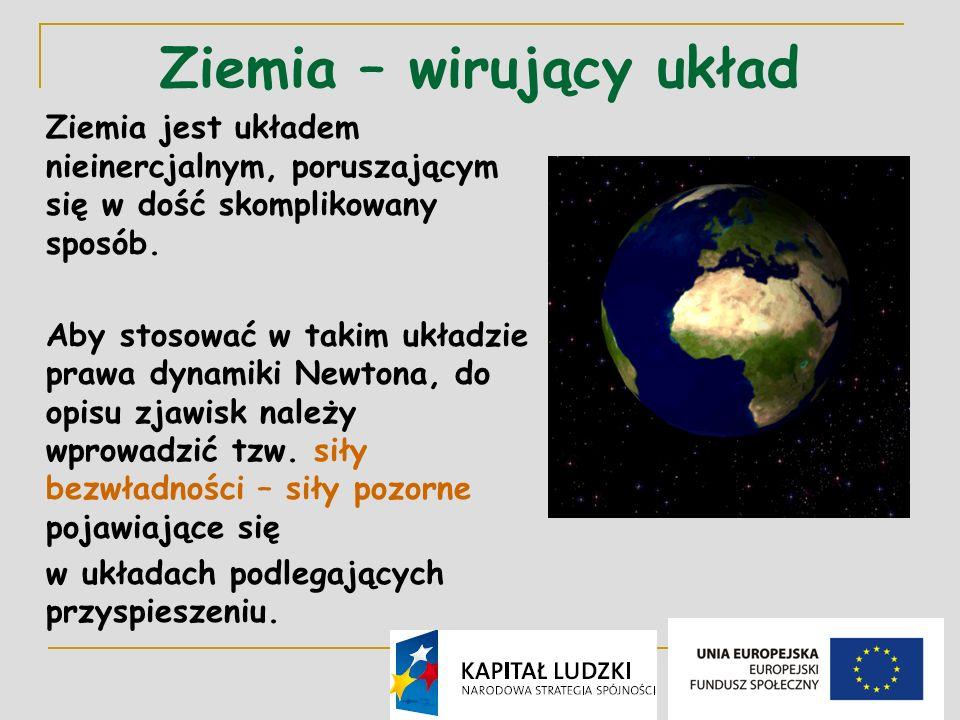 2 Ziemia – wirujący układ Ziemia jest układem nieinercjalnym, poruszającym się w dość skomplikowany sposób.