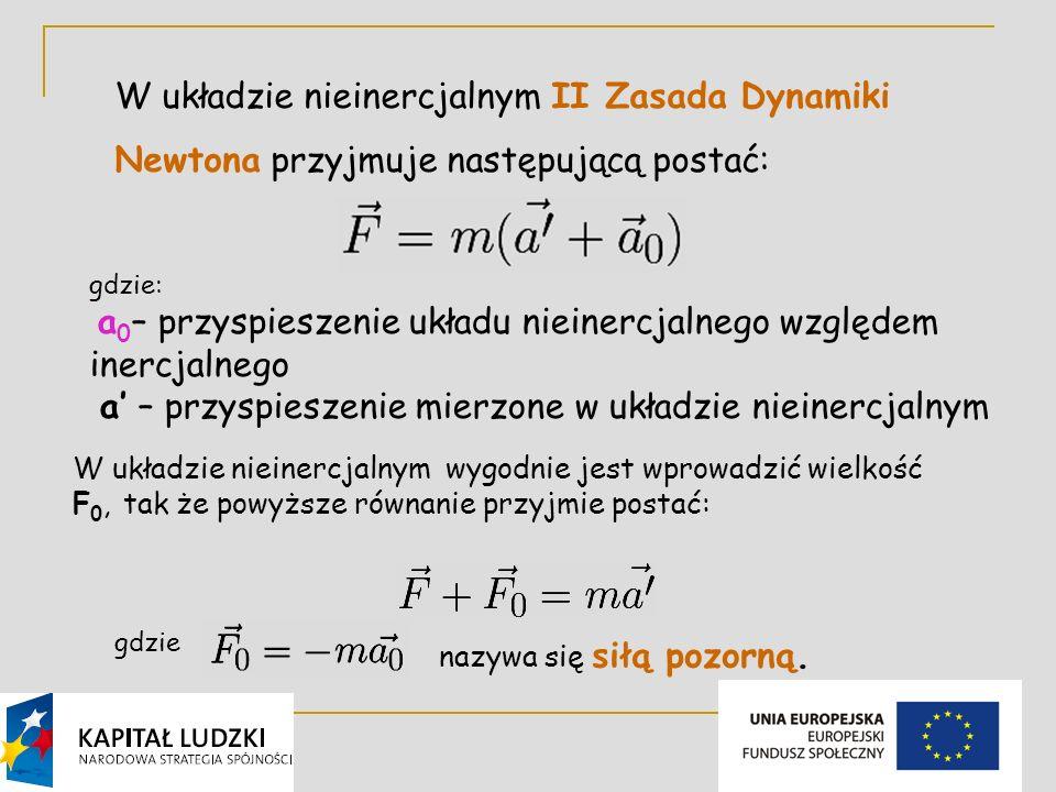 3 W układzie nieinercjalnym II Zasada Dynamiki Newtona przyjmuje następującą postać: gdzie: a 0 – przyspieszenie układu nieinercjalnego względem inercjalnego a – przyspieszenie mierzone w układzie nieinercjalnym W układzie nieinercjalnym wygodnie jest wprowadzić wielkość F 0, tak że powyższe równanie przyjmie postać: gdzie nazywa się siłą pozorną.