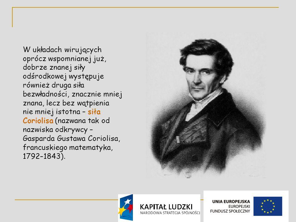 4 W układach wirujących oprócz wspomnianej już, dobrze znanej siły odśrodkowej występuje również druga siła bezwładności, znacznie mniej znana, lecz bez wątpienia nie mniej istotna – siła Coriolisa (nazwana tak od nazwiska odkrywcy – Gasparda Gustawa Coriolisa, francuskiego matematyka, 1792–1843).