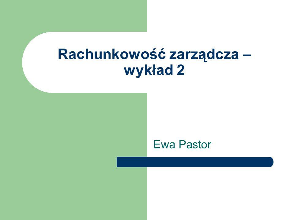 Rachunkowość zarządcza – wykład 2 Ewa Pastor