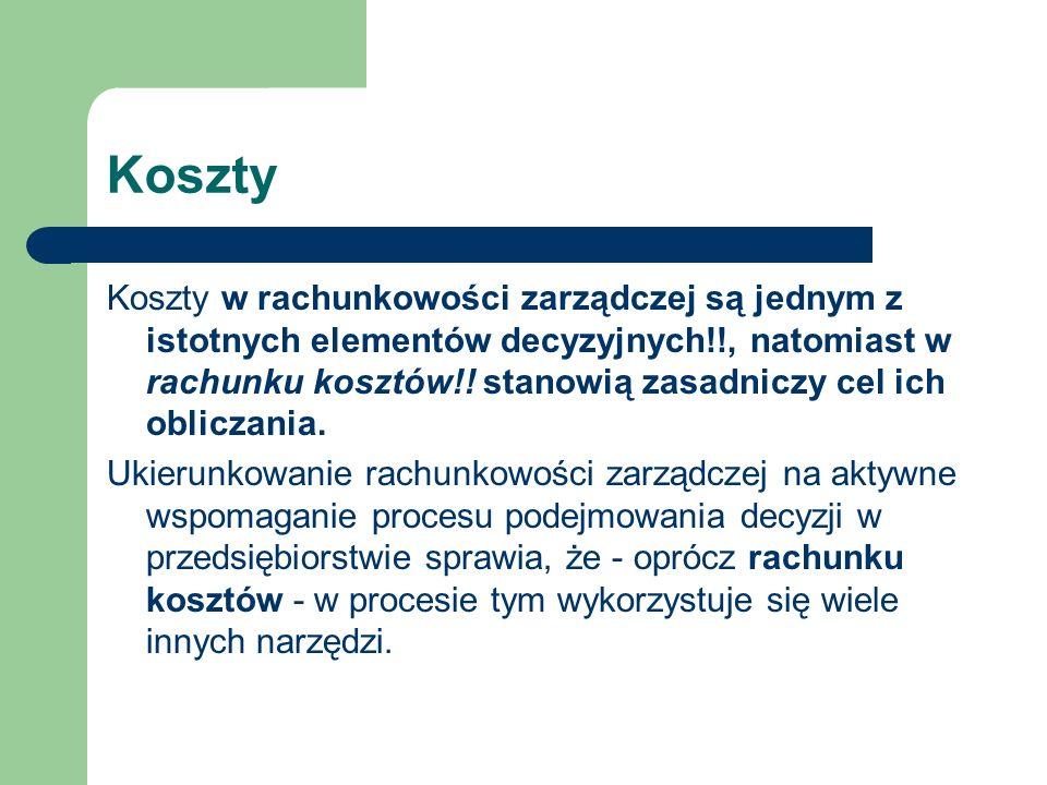 Koszty Koszty w rachunkowości zarządczej są jednym z istotnych elementów decyzyjnych!!, natomiast w rachunku kosztów!! stanowią zasadniczy cel ich obl