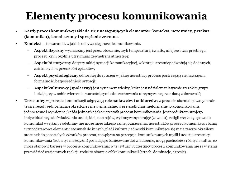 Elementy procesu komunikowania Każdy proces komunikacji składa się z następujących elementów: kontekst, uczestnicy, przekaz (komunikat), kanał, szumy i sprzężenie zwrotne.