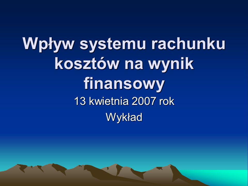 Wpływ systemu rachunku kosztów na wynik finansowy 13 kwietnia 2007 rok Wykład