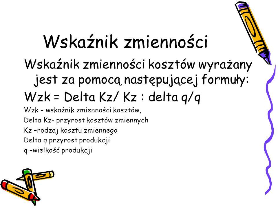 Wskaźnik zmienności Wskaźnik zmienności kosztów wyrażany jest za pomocą następującej formuły: Wzk = Delta Kz/ Kz : delta q/q Wzk – wskaźnik zmienności