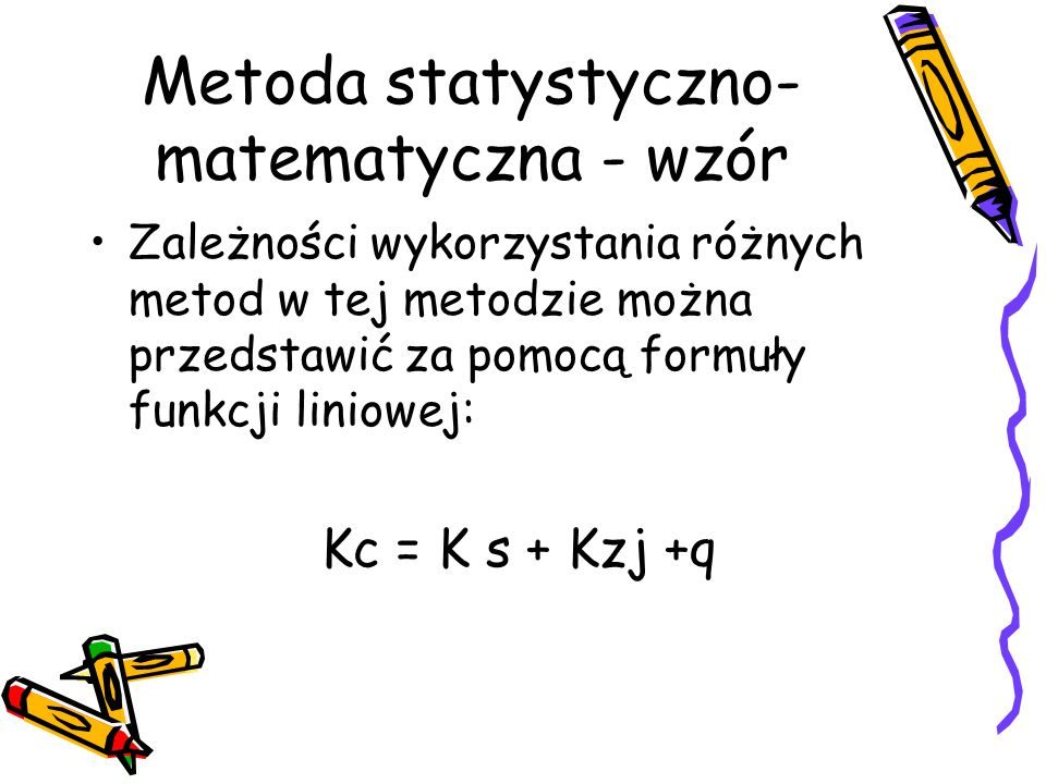 Metoda statystyczno- matematyczna - wzór Zależności wykorzystania różnych metod w tej metodzie można przedstawić za pomocą formuły funkcji liniowej: K