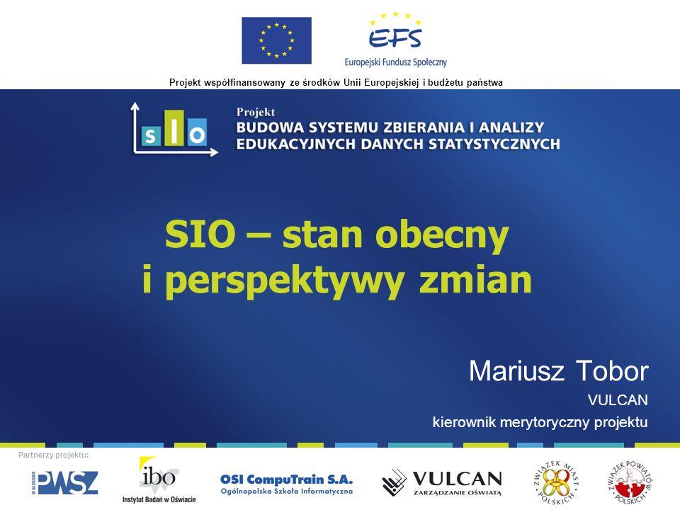 Projekt współfinansowany ze środków Unii Europejskiej i budżetu państwa Partnerzy projektu: SIO – stan obecny i perspektywy zmian Mariusz Tobor VULCAN kierownik merytoryczny projektu