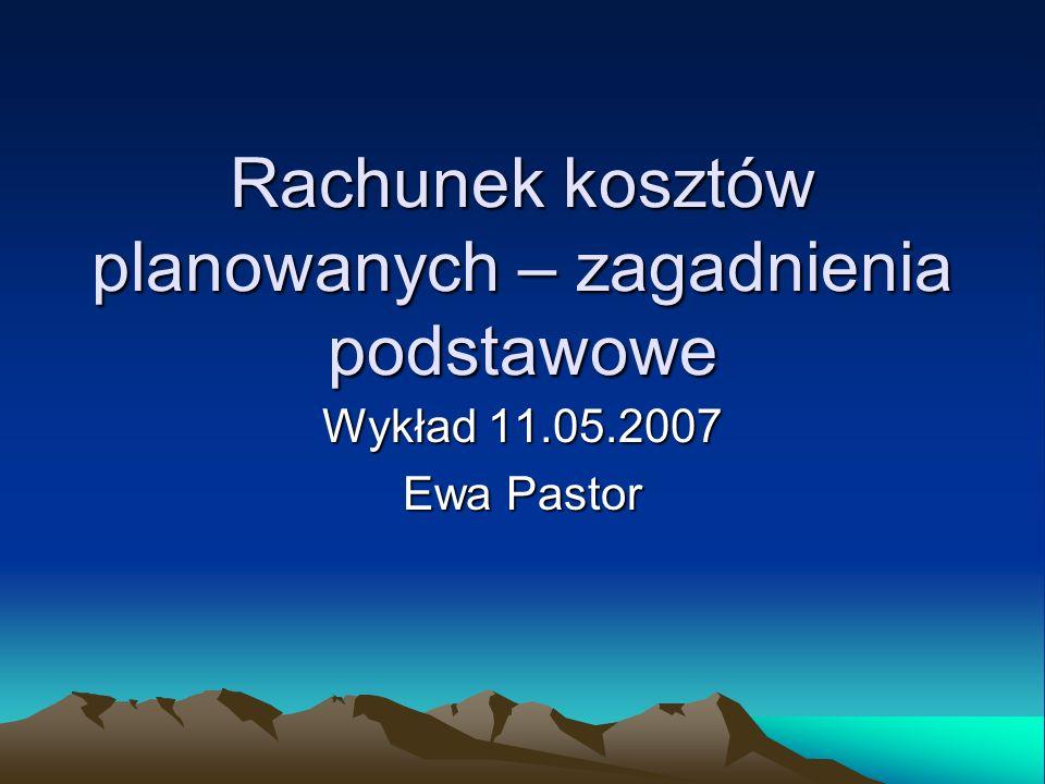 Rachunek kosztów planowanych – zagadnienia podstawowe Wykład 11.05.2007 Ewa Pastor
