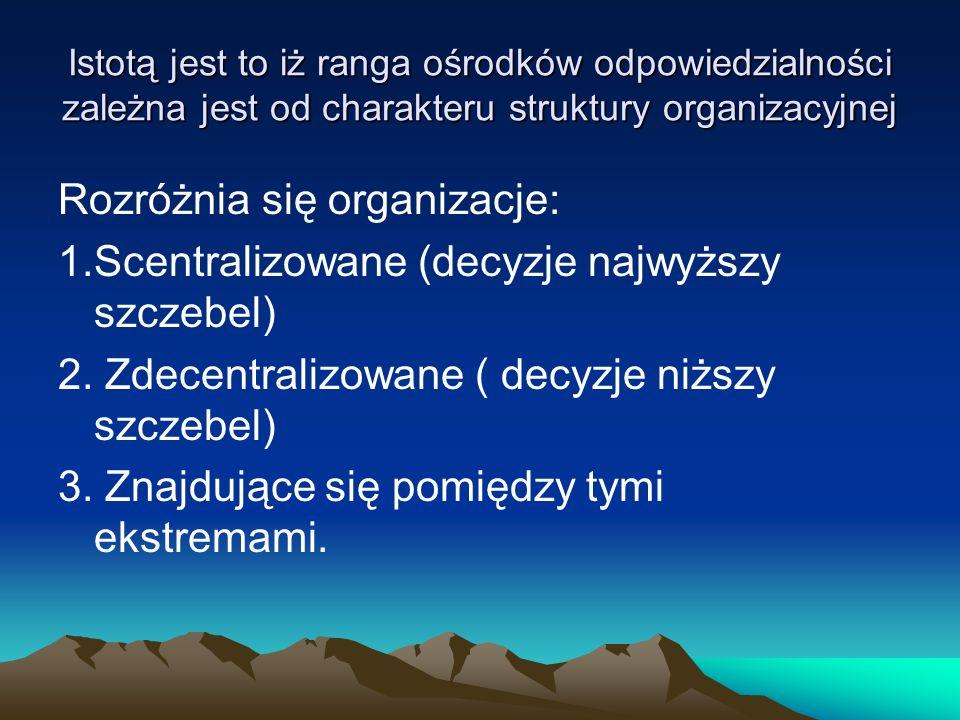 Istotą jest to iż ranga ośrodków odpowiedzialności zależna jest od charakteru struktury organizacyjnej Rozróżnia się organizacje: 1.Scentralizowane (d