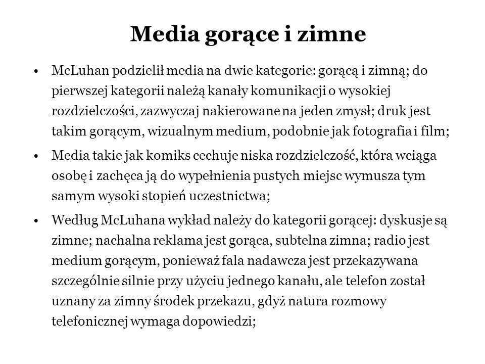 Media gorące i zimne McLuhan podzielił media na dwie kategorie: gorącą i zimną; do pierwszej kategorii należą kanały komunikacji o wysokiej rozdzielcz