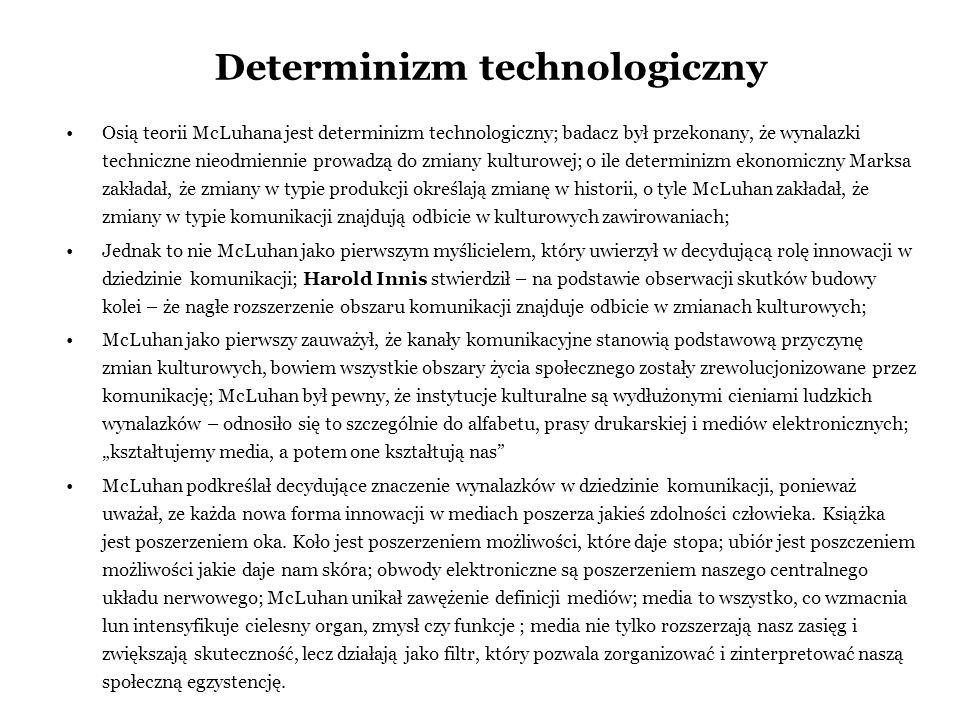 Determinizm technologiczny Osią teorii McLuhana jest determinizm technologiczny; badacz był przekonany, że wynalazki techniczne nieodmiennie prowadzą