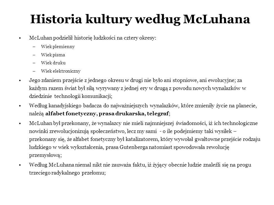 Historia kultury według McLuhana McLuhan podzielił historię ludzkości na cztery okresy: –Wiek plemienny –Wiek pisma –Wiek druku –Wiek elektroniczny Je