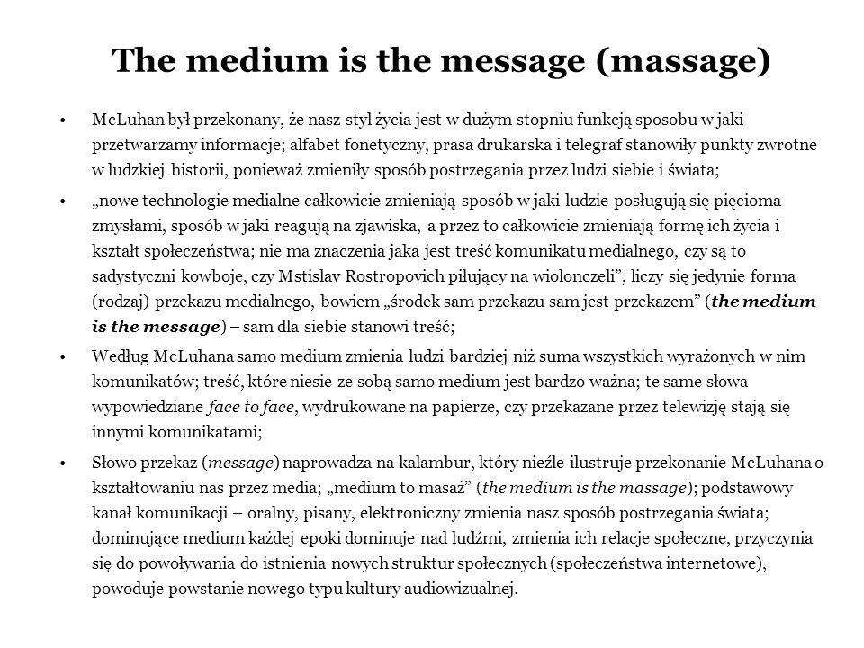 The medium is the message (massage) McLuhan był przekonany, że nasz styl życia jest w dużym stopniu funkcją sposobu w jaki przetwarzamy informacje; al
