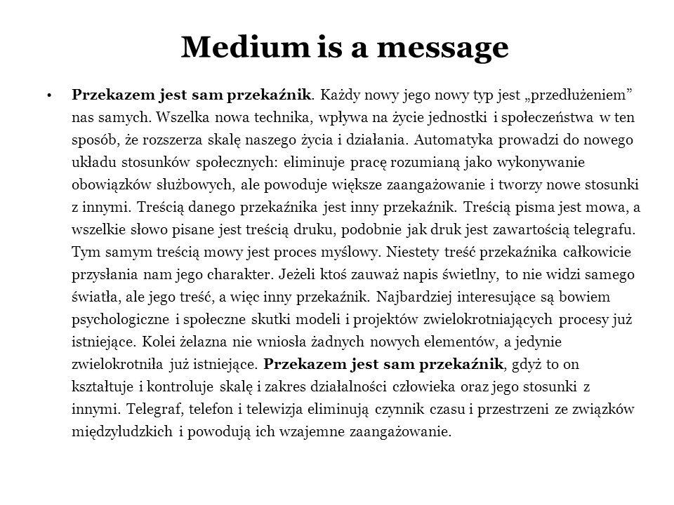 Medium is a message Przekazem jest sam przekaźnik. Każdy nowy jego nowy typ jest przedłużeniem nas samych. Wszelka nowa technika, wpływa na życie jedn