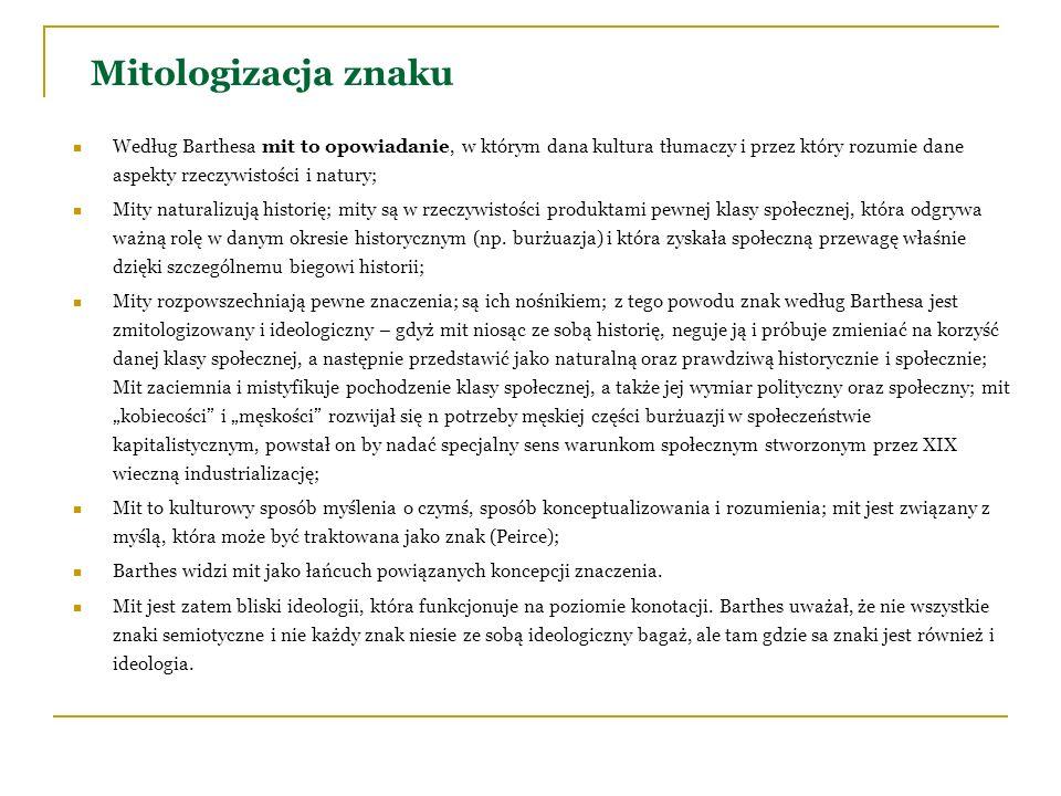 Mitologizacja znaku Według Barthesa mit to opowiadanie, w którym dana kultura tłumaczy i przez który rozumie dane aspekty rzeczywistości i natury; Mit