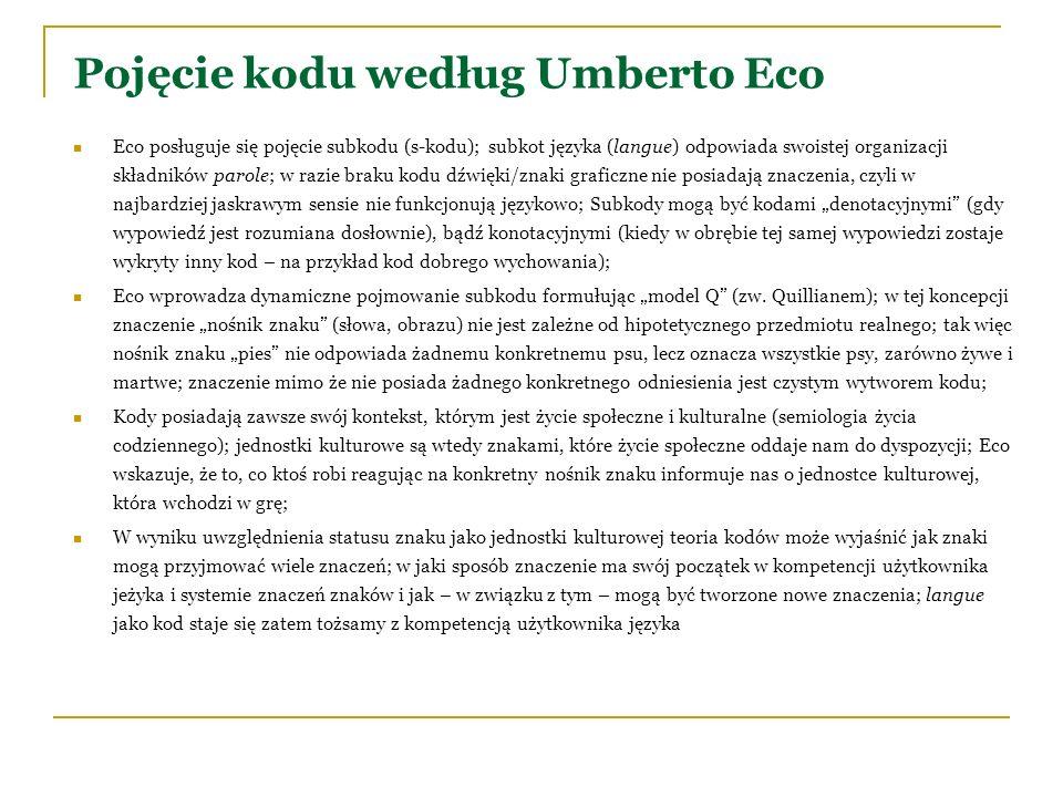 Pojęcie kodu według Umberto Eco Eco posługuje się pojęcie subkodu (s-kodu); subkot języka (langue) odpowiada swoistej organizacji składników parole; w