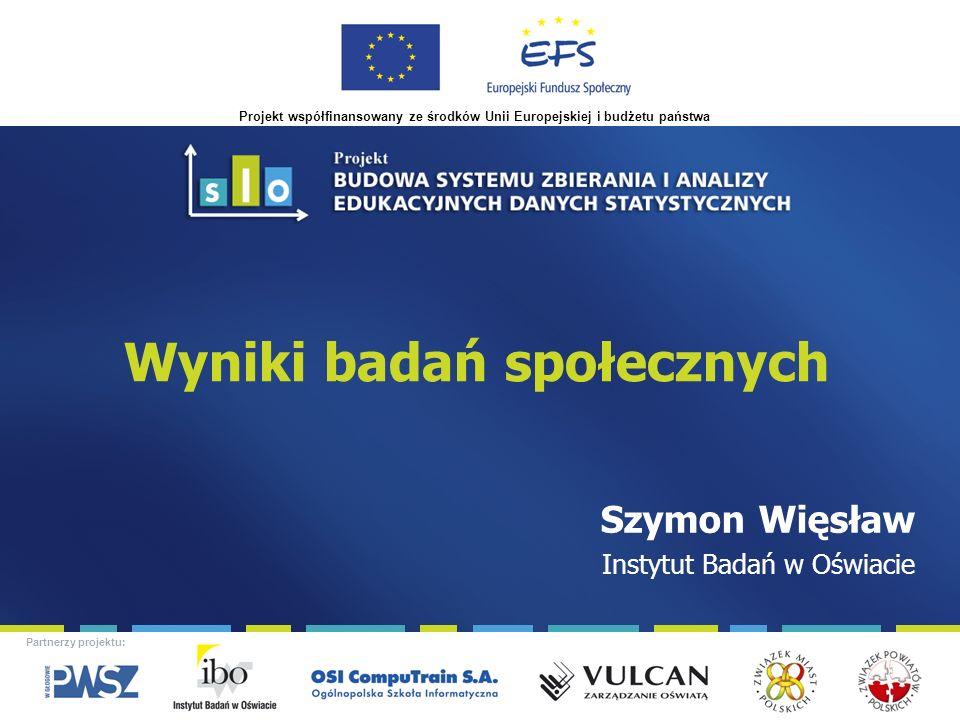 Projekt współfinansowany ze środków Unii Europejskiej i budżetu państwa Partnerzy projektu: Wyniki badań społecznych Szymon Więsław Instytut Badań w Oświacie