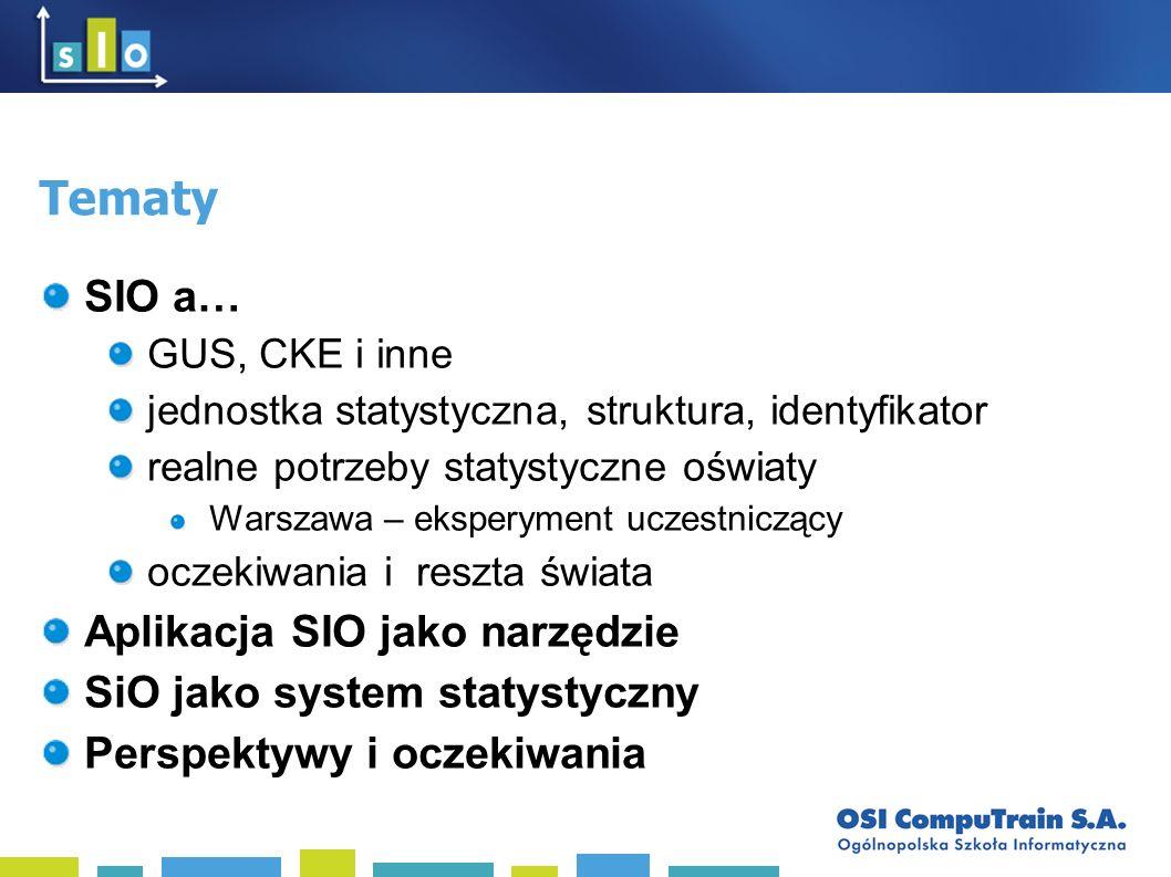 Tematy SIO a… GUS, CKE i inne jednostka statystyczna, struktura, identyfikator realne potrzeby statystyczne oświaty Warszawa – eksperyment uczestniczący oczekiwania i reszta świata Aplikacja SIO jako narzędzie SiO jako system statystyczny Perspektywy i oczekiwania