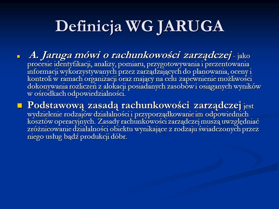 Definicja WG JARUGA A. Jaruga mówi o rachunkowości zarządczej - jako procesie identyfikacji, analizy, pomiaru, przygotowywania i prezentowania informa