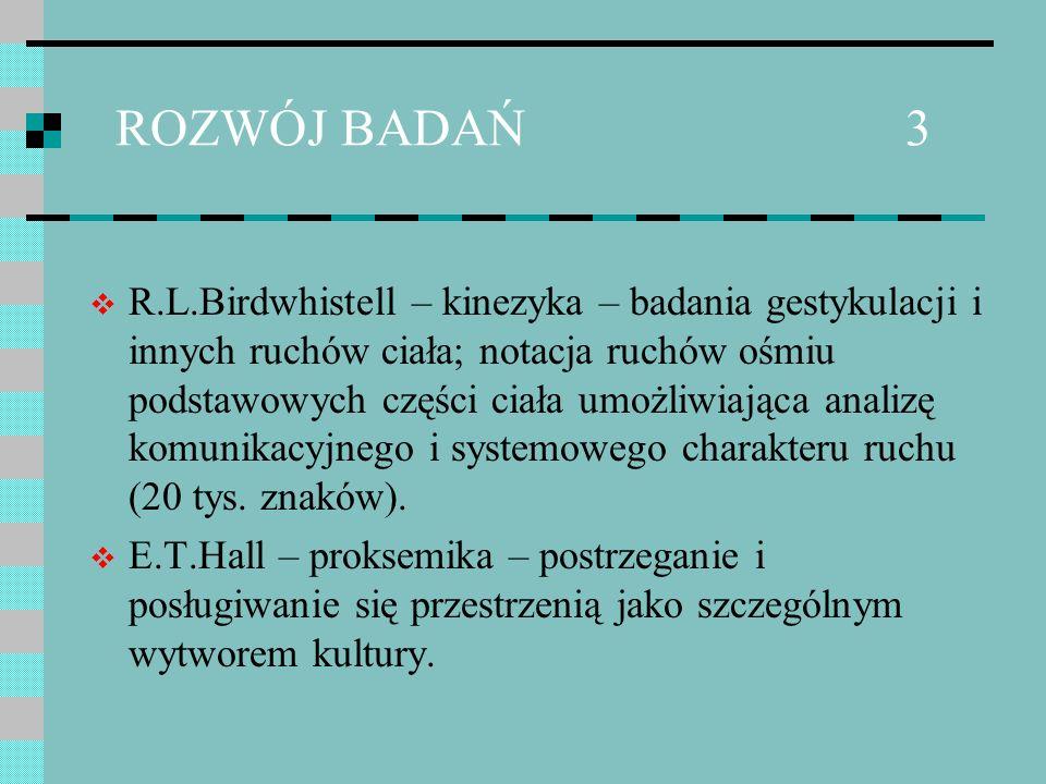 ROZWÓJ BADAŃ 3 R.L.Birdwhistell – kinezyka – badania gestykulacji i innych ruchów ciała; notacja ruchów ośmiu podstawowych części ciała umożliwiająca