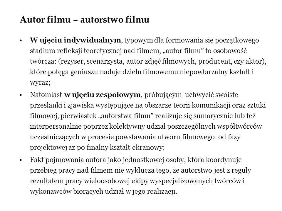 Autor filmu – autorstwo filmu W ujęciu indywidualnym, typowym dla formowania się początkowego stadium refleksji teoretycznej nad filmem, autor filmu to osobowość twórcza: (reżyser, scenarzysta, autor zdjęć filmowych, producent, czy aktor), które potęga geniuszu nadaje dziełu filmowemu niepowtarzalny kształt i wyraz; Natomiast w ujęciu zespołowym, próbującym uchwycić swoiste przesłanki i zjawiska występujące na obszarze teorii komunikacji oraz sztuki filmowej, pierwiastek autorstwa filmu realizuje się sumarycznie lub też interpersonalnie poprzez kolektywny udział poszczególnych współtwórców uczestniczących w procesie powstawania utworu filmowego: od fazy projektowej aż po finalny kształt ekranowy; Fakt pojmowania autora jako jednostkowej osoby, która koordynuje przebieg pracy nad filmem nie wyklucza tego, że autorstwo jest z reguły rezultatem pracy wieloosobowej ekipy wyspecjalizowanych twórców i wykonawców biorących udział w jego realizacji.