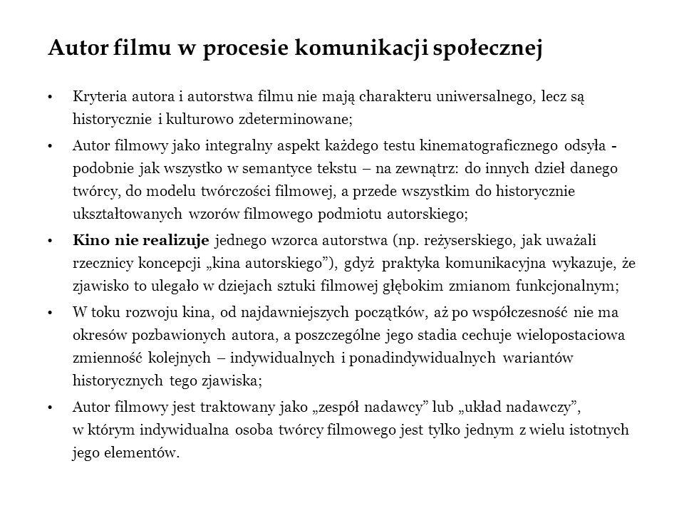 Autor filmu w procesie komunikacji społecznej Kryteria autora i autorstwa filmu nie mają charakteru uniwersalnego, lecz są historycznie i kulturowo zdeterminowane; Autor filmowy jako integralny aspekt każdego testu kinematograficznego odsyła - podobnie jak wszystko w semantyce tekstu – na zewnątrz: do innych dzieł danego twórcy, do modelu twórczości filmowej, a przede wszystkim do historycznie ukształtowanych wzorów filmowego podmiotu autorskiego; Kino nie realizuje jednego wzorca autorstwa (np.