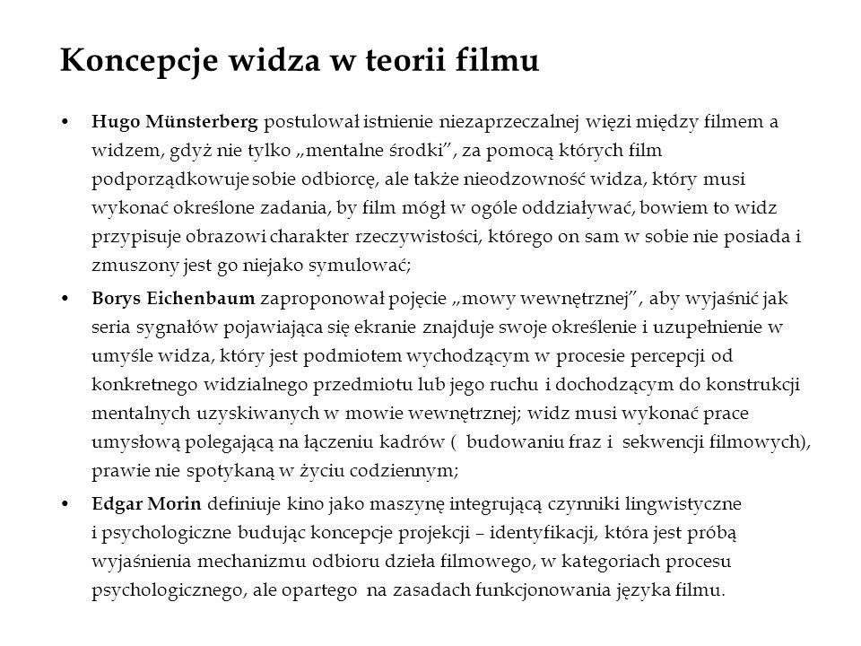 Koncepcje widza w teorii filmu Hugo Münsterberg postulował istnienie niezaprzeczalnej więzi między filmem a widzem, gdyż nie tylko mentalne środki, za pomocą których film podporządkowuje sobie odbiorcę, ale także nieodzowność widza, który musi wykonać określone zadania, by film mógł w ogóle oddziaływać, bowiem to widz przypisuje obrazowi charakter rzeczywistości, którego on sam w sobie nie posiada i zmuszony jest go niejako symulować; Borys Eichenbaum zaproponował pojęcie mowy wewnętrznej, aby wyjaśnić jak seria sygnałów pojawiająca się ekranie znajduje swoje określenie i uzupełnienie w umyśle widza, który jest podmiotem wychodzącym w procesie percepcji od konkretnego widzialnego przedmiotu lub jego ruchu i dochodzącym do konstrukcji mentalnych uzyskiwanych w mowie wewnętrznej; widz musi wykonać prace umysłową polegającą na łączeniu kadrów ( budowaniu fraz i sekwencji filmowych), prawie nie spotykaną w życiu codziennym; Edgar Morin definiuje kino jako maszynę integrującą czynniki lingwistyczne i psychologiczne budując koncepcje projekcji – identyfikacji, która jest próbą wyjaśnienia mechanizmu odbioru dzieła filmowego, w kategoriach procesu psychologicznego, ale opartego na zasadach funkcjonowania języka filmu.