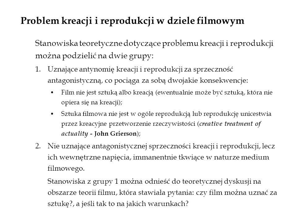 Problem kreacji i reprodukcji w dziele filmowym Stanowiska teoretyczne dotyczące problemu kreacji i reprodukcji można podzielić na dwie grupy: 1.Uznające antynomię kreacji i reprodukcji za sprzeczność antagonistyczną, co pociąga za sobą dwojakie konsekwencje: Film nie jest sztuką albo kreacją (ewentualnie może być sztuką, która nie opiera się na kreacji); Sztuka filmowa nie jest w ogóle reprodukcją lub reprodukcję unicestwia przez kreacyjne przetworzenie rzeczywistości ( creative treatment of actuality - John Grierson ); 2.Nie uznające antagonistycznej sprzeczności kreacji i reprodukcji, lecz ich wewnętrzne napięcia, immanentnie tkwiące w naturze medium filmowego.