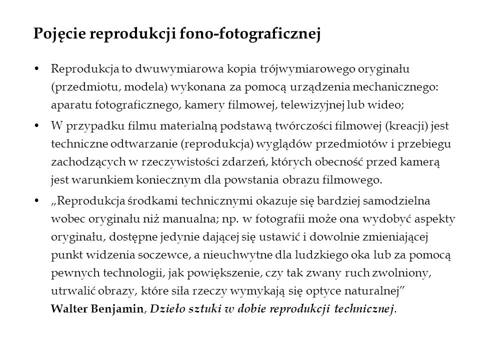 Pojęcie reprodukcji fono-fotograficznej Reprodukcja to dwuwymiarowa kopia trójwymiarowego oryginału (przedmiotu, modela) wykonana za pomocą urządzenia mechanicznego: aparatu fotograficznego, kamery filmowej, telewizyjnej lub wideo; W przypadku filmu materialną podstawą twórczości filmowej (kreacji) jest techniczne odtwarzanie (reprodukcja) wyglądów przedmiotów i przebiegu zachodzących w rzeczywistości zdarzeń, których obecność przed kamerą jest warunkiem koniecznym dla powstania obrazu filmowego.