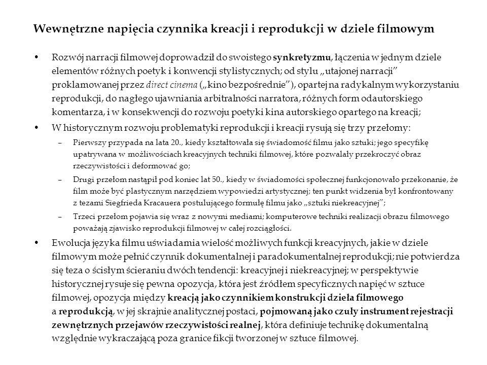 Wewnętrzne napięcia czynnika kreacji i reprodukcji w dziele filmowym Rozwój narracji filmowej doprowadził do swoistego synkretyzmu, łączenia w jednym dziele elementów różnych poetyk i konwencji stylistycznych; od stylu utajonej narracji proklamowanej przez direct cinema (kino bezpośrednie), opartej na radykalnym wykorzystaniu reprodukcji, do nagłego ujawniania arbitralności narratora, różnych form odautorskiego komentarza, i w konsekwencji do rozwoju poetyki kina autorskiego opartego na kreacji; W historycznym rozwoju problematyki reprodukcji i kreacji rysują się trzy przełomy: –Pierwszy przypada na lata 20., kiedy kształtowała się świadomość filmu jako sztuki; jego specyfikę upatrywana w możliwościach kreacyjnych techniki filmowej, które pozwalały przekroczyć obraz rzeczywistości i deformować go; –Drugi przełom nastąpił pod koniec lat 50., kiedy w świadomości społecznej funkcjonowało przekonanie, że film może być plastycznym narzędziem wypowiedzi artystycznej; ten punkt widzenia był konfrontowany z tezami Siegfrieda Kracauera postulującego formułę filmu jako sztuki niekreacyjnej; –Trzeci przełom pojawia się wraz z nowymi mediami; komputerowe techniki realizacji obrazu filmowego poważają zjawisko reprodukcji filmowej w całej rozciągłości.