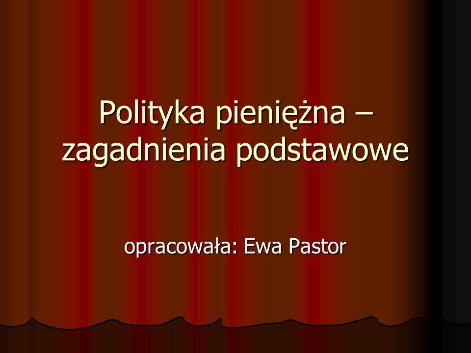 Polityka pieniężna – zagadnienia podstawowe opracowała: Ewa Pastor